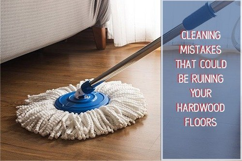 Cleaning Mistakes That Could Be Ruining Your Hardwood Floors