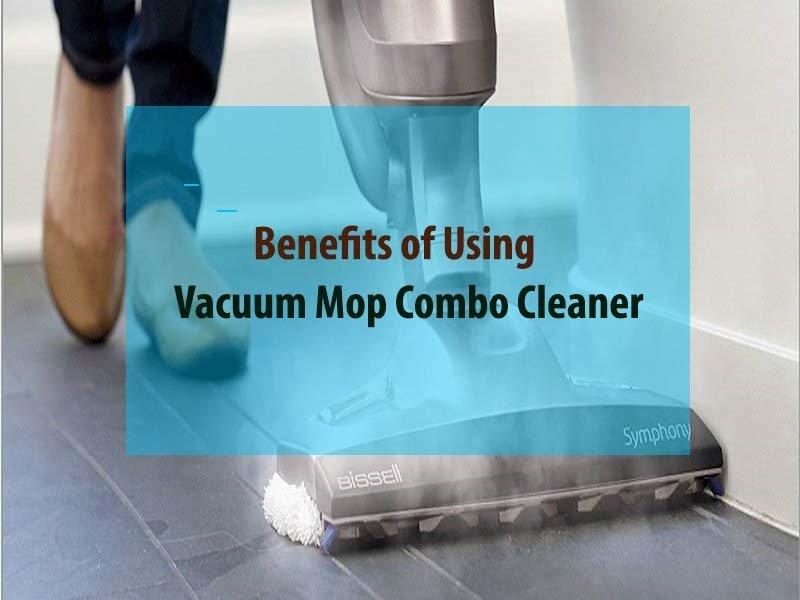 Benefits of using Vacuum Mop Combo Cleaner