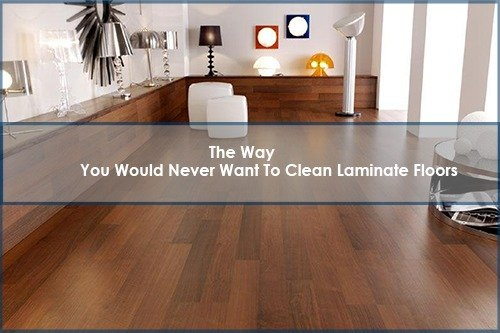 Way You Would Never Want To Clean Laminate Floors